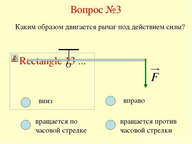 Вопрос №3 О Каким образом двигается рычаг под действием силы? вниз вращается по часовой стрелке вращается против часовой стрелки вправо