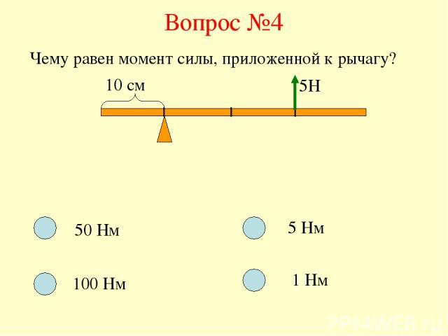 Вопрос №4 Чему равен момент силы, приложенной к рычагу? 10 см 5Н 50 Нм 100 Нм 5 Нм 1 Нм