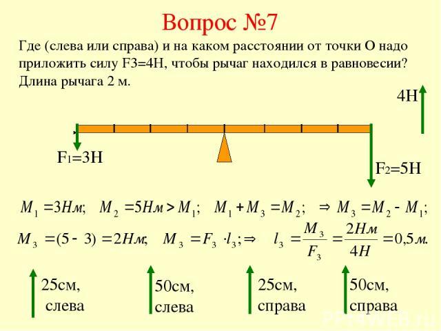 Вопрос №7 Где (слева или справа) и на каком расстоянии от точки О надо приложить силу F3=4H, чтобы рычаг находился в равновесии? Длина рычага 2 м. F1=3H F2=5H 25см, слева 50см, слева 25см, справа 50см, справа 4Н