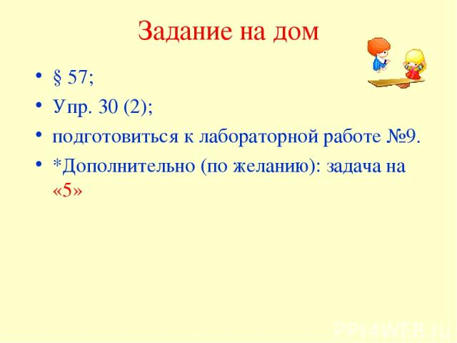 Задание на дом § 57; Упр. 30 (2); подготовиться к лабораторной работе №9. *Дополнительно (по желанию): задача на «5»