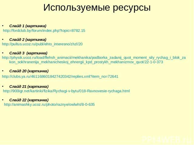 Используемые ресурсы Слайд 1 (картинка) http://fordclub.by/forum/index.php?topic=8782.15 Слайд 2 (картинка) http://pultus.ucoz.ru/publ/ehto_interesno/zhzl/20 Слайд 3 (картинка) http://physik.ucoz.ru/load/flehsh_animacii/mekhanika/podborka_zadanij_qu…
