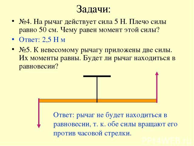 Задачи: №4. На рычаг действует сила 5 Н. Плечо силы равно 50 см. Чему равен момент этой силы? Ответ: 2,5 Н м №5. К невесомому рычагу приложены две силы. Их моменты равны. Будет ли рычаг находиться в равновесии? Ответ: рычаг не будет находиться в рав…