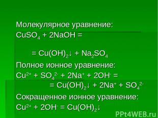 Молекулярное уравнение: CuSO4 + 2NaOH = = Cu(OH)2↓ + Na2SO4 Полное ионное уравне