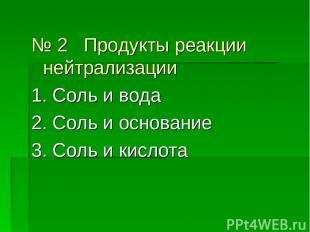 № 2 Продукты реакции нейтрализации 1. Соль и вода 2. Соль и основание 3. Соль и