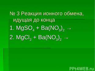 № 3 Реакция ионного обмена, идущая до конца 1. MgSO4 + Ba(NO3)2 → 2. MgCl2 + Ba(