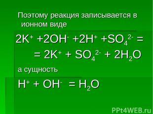 Поэтому реакция записывается в ионном виде 2K+ +2OH- +2H+ +SO42- = = 2K+ + SO42-