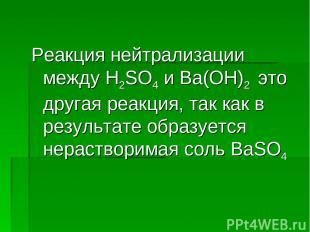Реакция нейтрализации между H2SO4 и Ba(OH)2 это другая реакция, так как в резуль