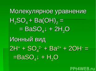 Молекулярное уравнение H2SO4 + Ba(OH)2 = = BaSO4↓ + 2H2O Ионный вид 2H+ + SO42-