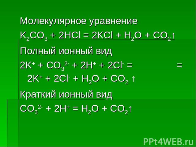 Молекулярное уравнение K2CO3 + 2HCl = 2KCl + H2O + CO2↑ Полный ионный вид 2K+ + CO32- + 2H+ + 2Cl- = = 2K+ + 2Cl- + H2O + CO2 ↑ Краткий ионный вид CO32- + 2H+ = H2O + CO2↑