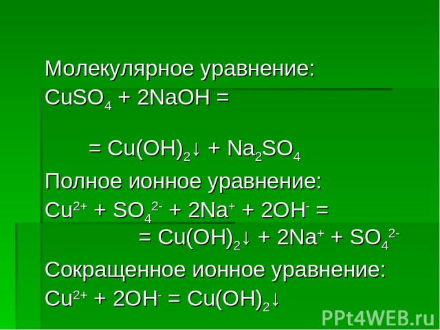 Молекулярное уравнение: CuSO4 + 2NaOH = = Cu(OH)2↓ + Na2SO4 Полное ионное уравнение: Cu2+ + SO42- + 2Na+ + 2OH- = = Cu(OH)2↓ + 2Na+ + SO42- Сокращенное ионное уравнение: Cu2+ + 2OH- = Cu(OH)2↓