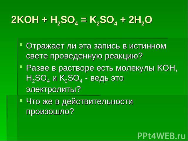 2KOH + H2SO4 = K2SO4 + 2H2O Отражает ли эта запись в истинном свете проведенную реакцию? Разве в растворе есть молекулы KOH, H2SO4 и K2SO4 - ведь это электролиты? Что же в действительности произошло?