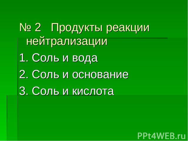 № 2 Продукты реакции нейтрализации 1. Соль и вода 2. Соль и основание 3. Соль и кислота