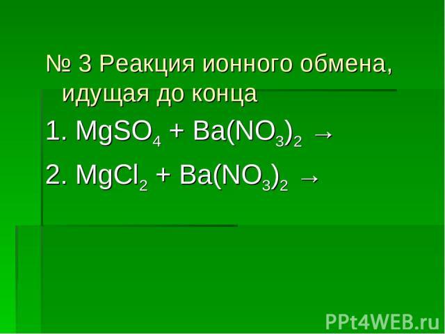 № 3 Реакция ионного обмена, идущая до конца 1. MgSO4 + Ba(NO3)2 → 2. MgCl2 + Ba(NO3)2 →