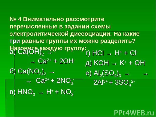 № 4 Внимательно рассмотрите перечисленные в задании схемы электролитической диссоциации. На какие три равные группы их можно разделить? Назовите каждую группу: а) Ca(OH)2 → → Ca2+ + 2OH- б) Ca(NO3)2 → → Ca2+ + 2NO3- в) HNO3 → H+ + NO3- г) HCl → H+ +…