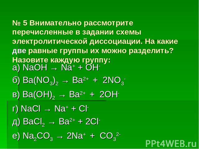 № 5 Внимательно рассмотрите перечисленные в задании схемы электролитической диссоциации. На какие две равные группы их можно разделить? Назовите каждую группу: а) NaOH → Na+ + OH- б) Ba(NO3)2 → Ba2+ + 2NO3- в) Ba(OH)2 → Ba2+ + 2OH- г) NaCl → Na+ + C…