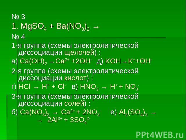 № 3 1. MgSO4 + Ba(NO3)2 → № 4 1-я группа (схемы электролитической диссоциации щелочей) : а) Ca(OH)2 →Ca2+ +2OH- д) KOH→K++OH- 2-я группа (схемы электролитической диссоциации кислот) : г) HCl → H+ + Cl- в) HNO3 → H+ + NO3- 3-я группа (схемы электроли…