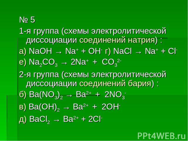 № 5 1-я группа (схемы электролитической диссоциации соединений натрия) : а) NaOH → Na+ + OH- г) NaCl → Na+ + Cl- е) Na2CO3 → 2Na+ + CO32- 2-я группа (схемы электролитической диссоциации соединений бария) : б) Ba(NO3)2 → Ba2+ + 2NO3- в) Ba(OH)2 → Ba2…
