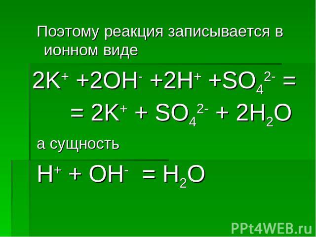 Поэтому реакция записывается в ионном виде 2K+ +2OH- +2H+ +SO42- = = 2K+ + SO42- + 2H2O а сущность H+ + OH- = H2O