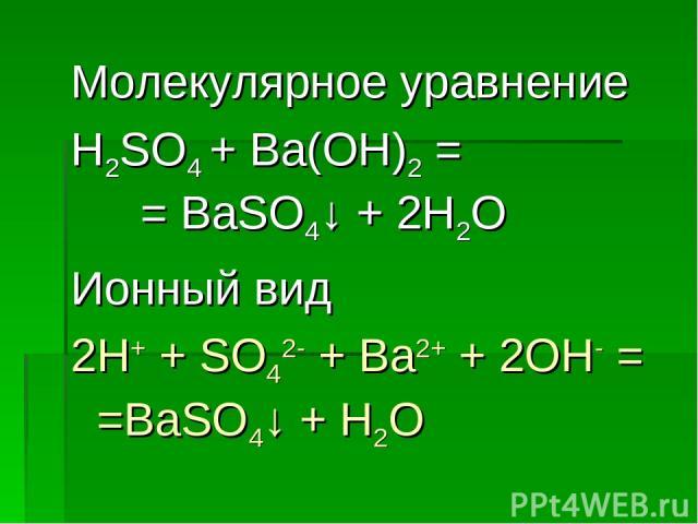 Молекулярное уравнение H2SO4 + Ba(OH)2 = = BaSO4↓ + 2H2O Ионный вид 2H+ + SO42- + Ba2+ + 2OH- = =BaSO4↓ + H2O