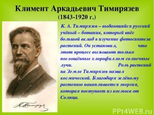 Климент Аркадьевич Тимирязев (1843-1920 г.) К. А. Тимирязев – выдающийся русский