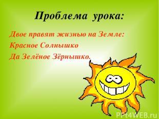 Проблема урока: Двое правят жизнью на Земле: Красное Солнышко Да Зелёное Зёрнышк
