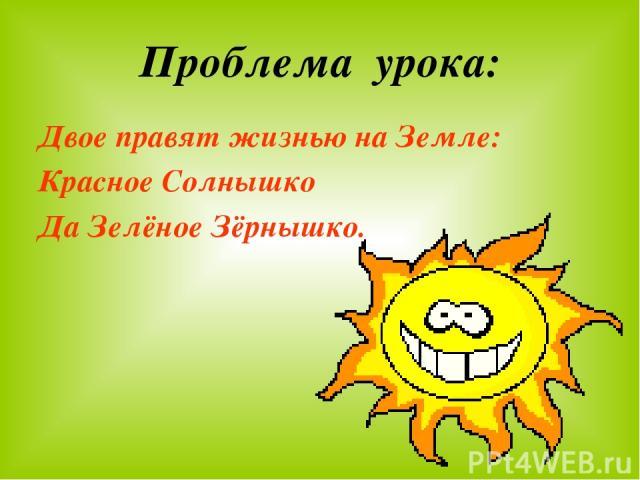 Проблема урока: Двое правят жизнью на Земле: Красное Солнышко Да Зелёное Зёрнышко.