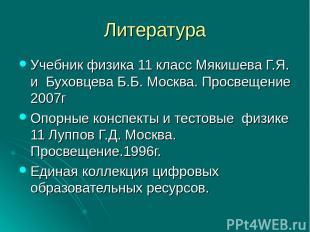 Литература Учебник физика 11 класс Мякишева Г.Я. и Буховцева Б.Б. Москва. Просве