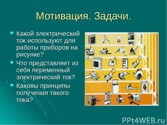 Мотивация. Задачи. Какой электрический ток используют для работы приборов на рисунке? Что представляет из себя переменный электрический ток? Каковы принципы получения такого тока?