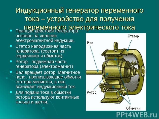 Индукционный генератор переменного тока – устройство для получения переменного электрического тока Принцип действия генератора основан на явлении электромагнитной индукции. Статор неподвижная часть генератора, (состоит из сердечника и обмоток). Рото…