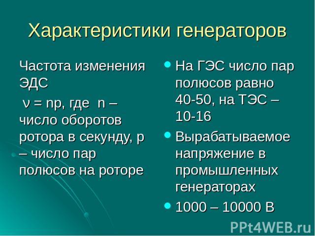 Характеристики генераторов Частота изменения ЭДС ν = np, где n – число оборотов ротора в секунду, p – число пар полюсов на роторе На ГЭС число пар полюсов равно 40-50, на ТЭС – 10-16 Вырабатываемое напряжение в промышленных генераторах 1000 – 10000 В