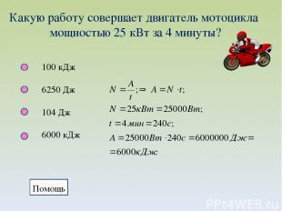 Какую работу совершает двигатель мотоцикла мощностью 25 кВт за 4 минуты? 100 кДж