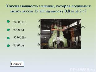 Какова мощность машины, которая поднимает молот весом 15 кН на высоту 0,8 м за 2