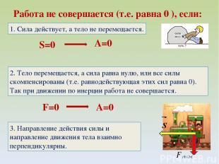 Работа не совершается (т.е. равна 0 ), если: S=0 A=0 1. Сила действует, а тело н