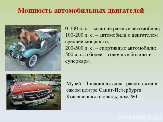 Мощность автомобильных двигателей 0-100 л. с. – малолитражные автомобили; 100-200 л. с. – автомобили с двигателем средней мощности; 200-500 л. с. – спортивные автомобили; 500 л. с. и более – гоночные болиды и суперкары. Музей