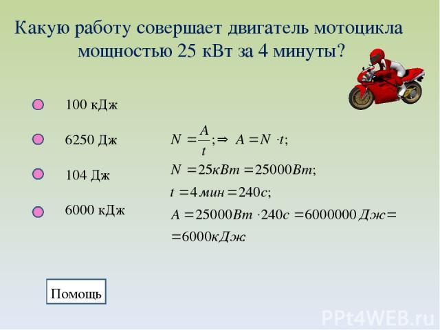 Какую работу совершает двигатель мотоцикла мощностью 25 кВт за 4 минуты? 100 кДж 6250 Дж 104 Дж 6000 кДж Помощь Помощь