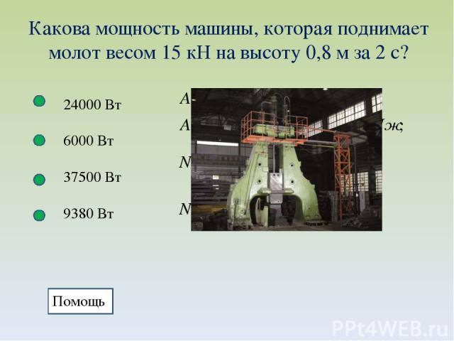 Какова мощность машины, которая поднимает молот весом 15 кН на высоту 0,8 м за 2 с? 24000 Вт 6000 Вт 37500 Вт 9380 Вт Помощь