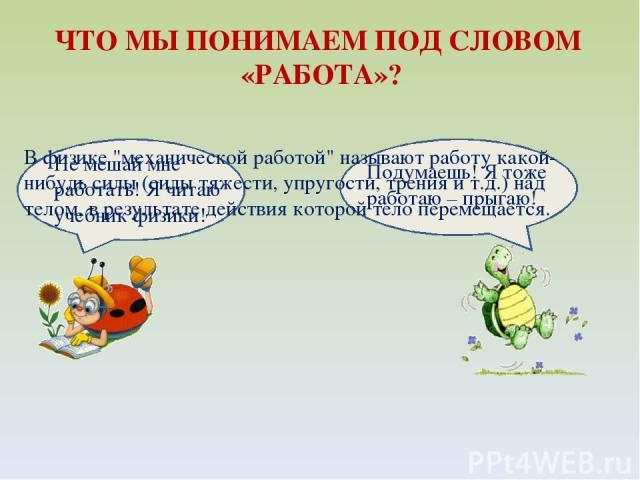 Не мешай мне работать! Я читаю учебник физики! ЧТО МЫ ПОНИМАЕМ ПОД СЛОВОМ «РАБОТА»? Подумаешь! Я тоже работаю – прыгаю! В физике