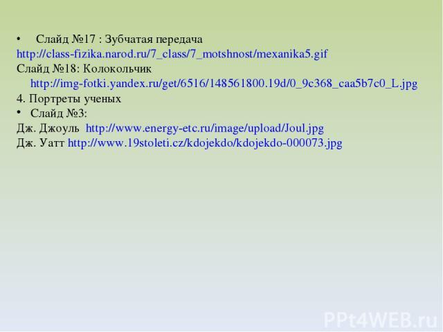 Слайд №17 : Зубчатая передача http://class-fizika.narod.ru/7_class/7_motshnost/mexanika5.gif Слайд №18: Колокольчик http://img-fotki.yandex.ru/get/6516/148561800.19d/0_9c368_caa5b7c0_L.jpg 4. Портреты ученых Слайд №3: Дж. Джоуль http://www.energy-et…