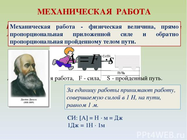 Механическая работа - физическая величина, прямо пропорциональная приложенной силе и обратно пропорциональная пройденному телом пути. А - механическая работа, F - сила, S - пройденный путь. За единицу работы принимают работу, совершаемую силой в 1 Н…