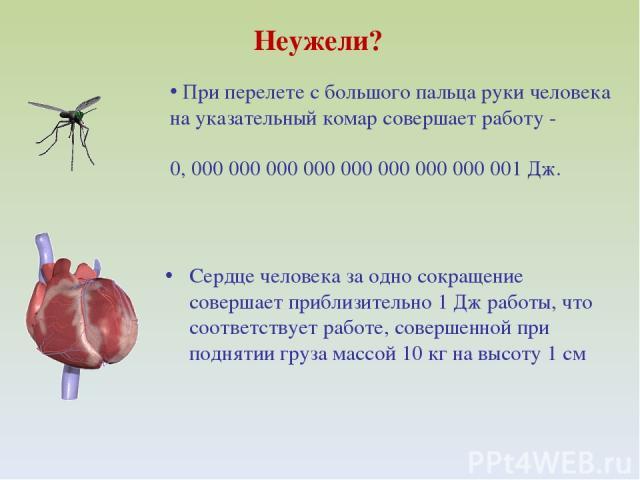 Неужели? При перелете с большого пальца руки человека на указательный комар совершает работу - 0, 000 000 000 000 000 000 000 000 001 Дж. Сердце человека за одно сокращение совершает приблизительно 1 Дж работы, что соответствует работе, совершенной …
