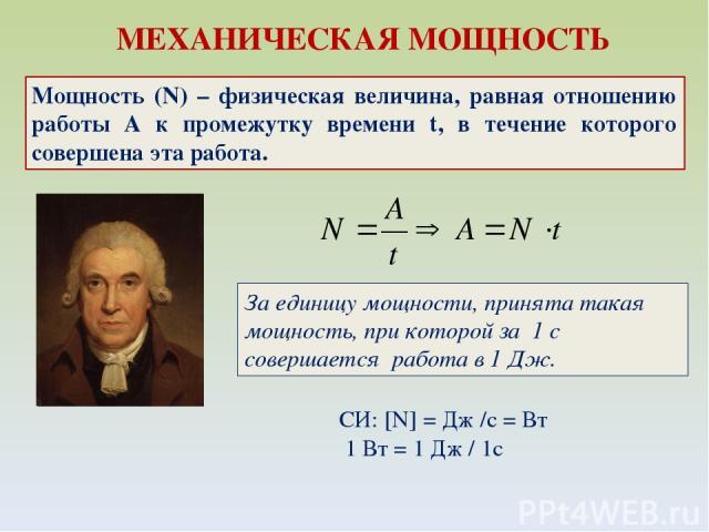 МЕХАНИЧЕСКАЯ МОЩНОСТЬ Мощность (N) – физическая величина, равная отношению работы A к промежутку времени t, в течение которого совершена эта работа. СИ: [N] = Дж /c = Вт 1 Вт = 1 Дж / 1с За единицу мощности, принята такая мощность, при которой за 1…