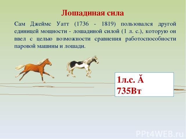 Сам Джеймс Уатт (1736 - 1819) пользовался другой единицей мощности - лошадиной силой (1 л. с.), которую он ввел с целью возможности сравнения работоспособности паровой машины и лошади. Лошадиная сила 1л.с. ≈ 735Вт