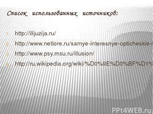 Список использованных источников: http://illjuzija.ru/ http://www.netlore.ru/sam