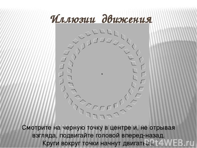 Иллюзии движения Смотрите на черную точку в центре и, не отрывая взгляда, подвигайте головой вперед-назад. Круги вокруг точки начнут двигаться.