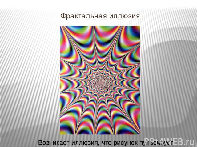 Фрактальная иллюзия Возникает иллюзия, что рисунок пульсирует