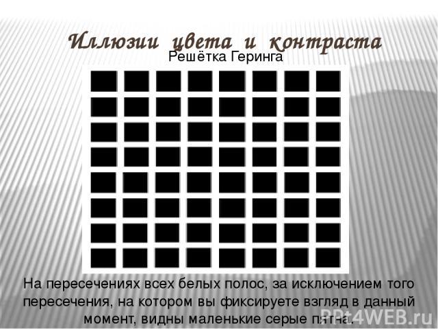 Иллюзии цвета и контраста Решётка Геринга На пересечениях всех белых полос, за исключением того пересечения, на котором вы фиксируете взгляд в данный момент, видны маленькие серые пятна.