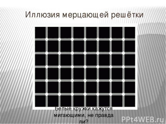 Иллюзия мерцающей решётки Белые кружки кажутся мигающими, не правда ли?