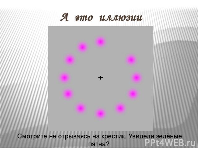 А это иллюзии восприятия цвета Смотрите не отрываясь на крестик. Увидели зелёные пятна? А ведь ничего зелёного тут нет.