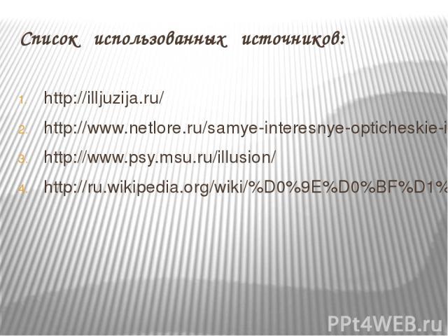 Список использованных источников: http://illjuzija.ru/ http://www.netlore.ru/samye-interesnye-opticheskie-illyuzii http://www.psy.msu.ru/illusion/ http://ru.wikipedia.org/wiki/%D0%9E%D0%BF%D1%82%D0%B8%D1%87%D0%B5%D1%81%D0%BA%D0%B0%D1%8F_%D0%B8%D0%BB…