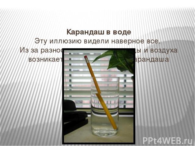 Карандаш в воде Эту иллюзию видели наверное все. Из за разности преломления воды и воздуха возникает иллюзия разрыва карандаша